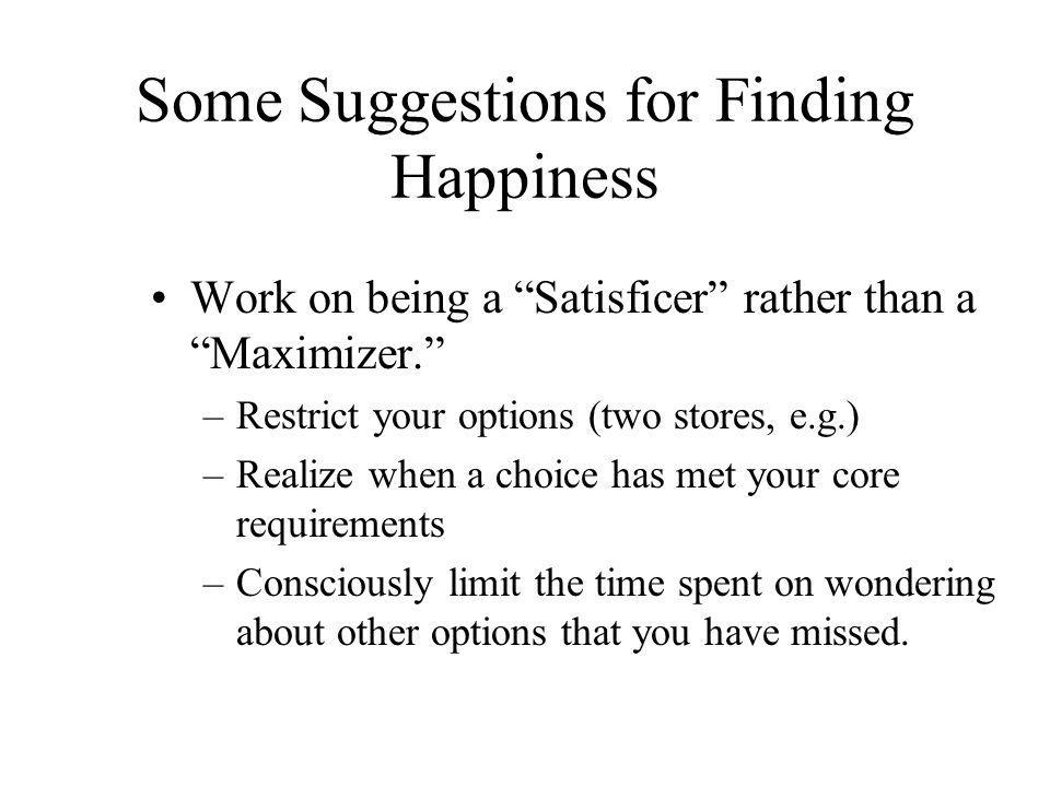 """Some Suggestions for Finding Happiness Work on being a """"Satisficer"""" rather than a """"Maximizer."""" –Restrict your options (two stores, e.g.) –Realize when"""
