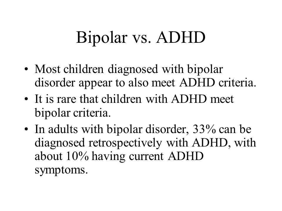 Bipolar vs. ADHD Most children diagnosed with bipolar disorder appear to also meet ADHD criteria. It is rare that children with ADHD meet bipolar crit