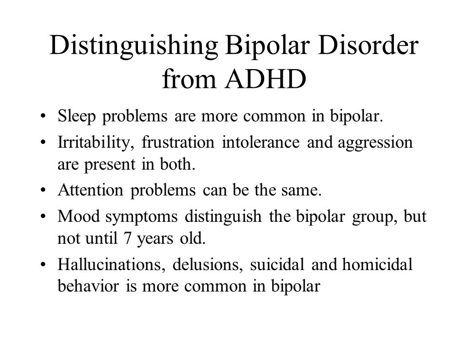 Distinguishing Bipolar Disorder from ADHD Sleep problems are more common in bipolar. Irritability, frustration intolerance and aggression are present