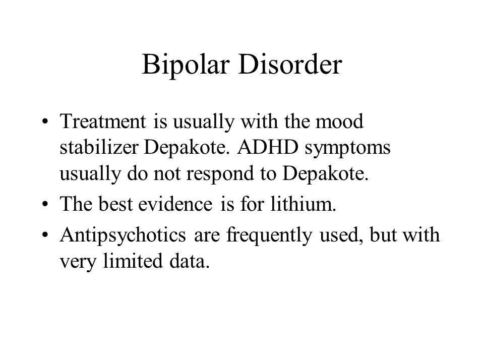 Bipolar Disorder Treatment is usually with the mood stabilizer Depakote. ADHD symptoms usually do not respond to Depakote. The best evidence is for li