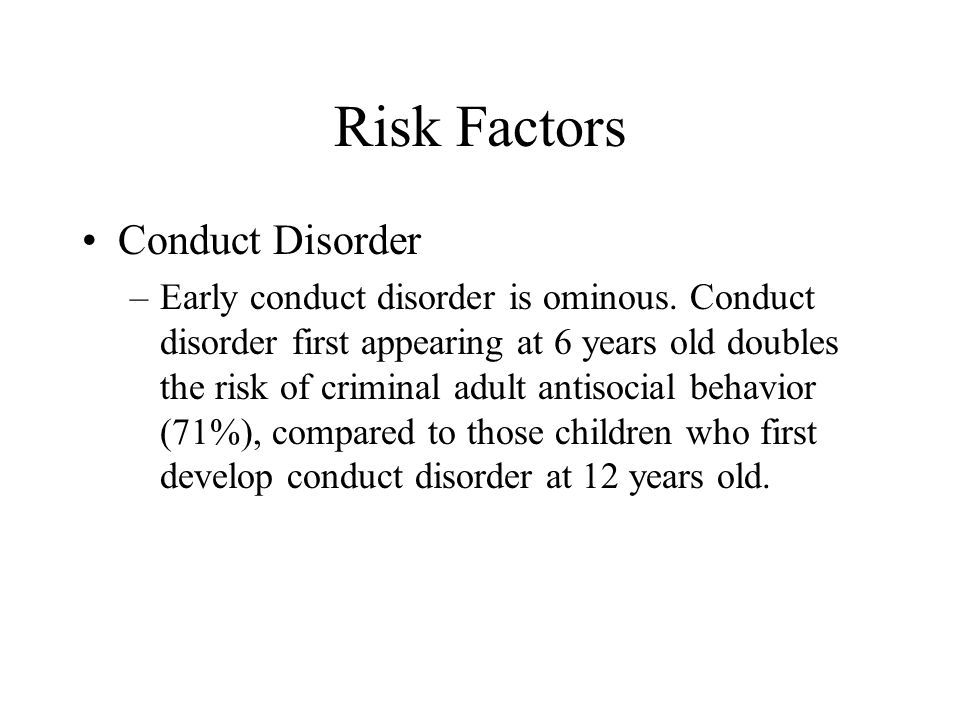 Risk Factors Conduct Disorder –Early conduct disorder is ominous. Conduct disorder first appearing at 6 years old doubles the risk of criminal adult a