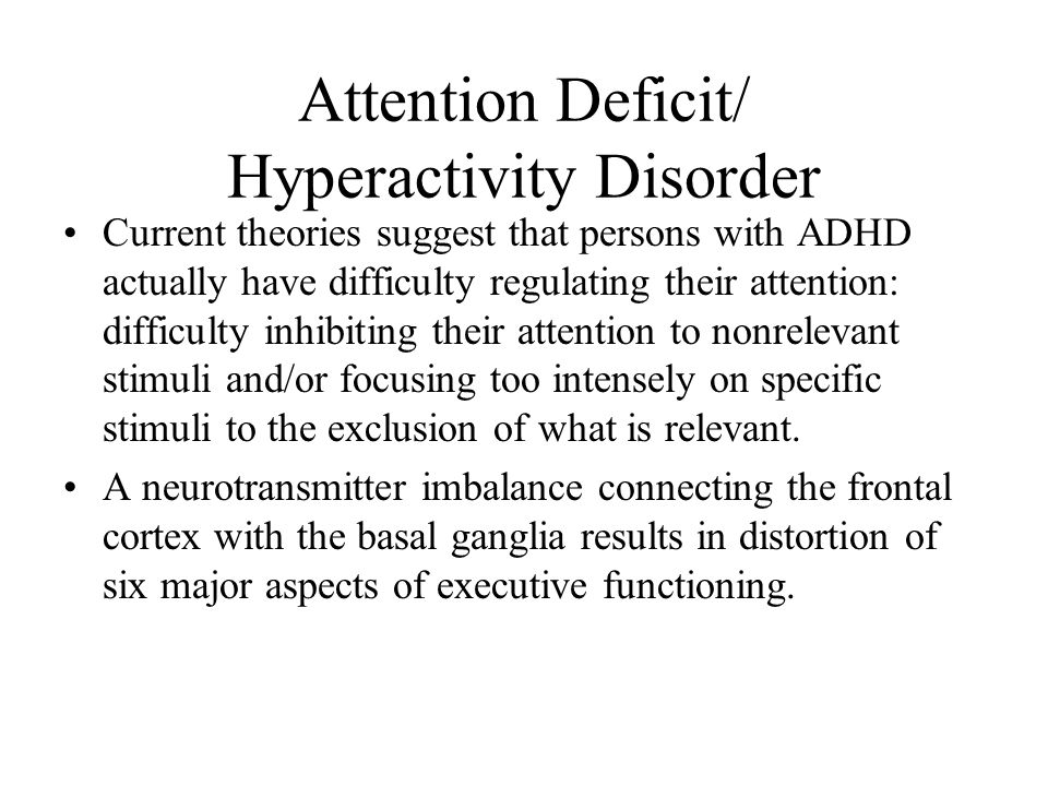 Attention Deficit/ Hyperactivity Disorder Current theories suggest that persons with ADHD actually have difficulty regulating their attention: difficu