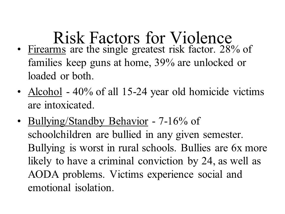 Risk Factors for Violence Firearms are the single greatest risk factor. 28% of families keep guns at home, 39% are unlocked or loaded or both. Alcohol