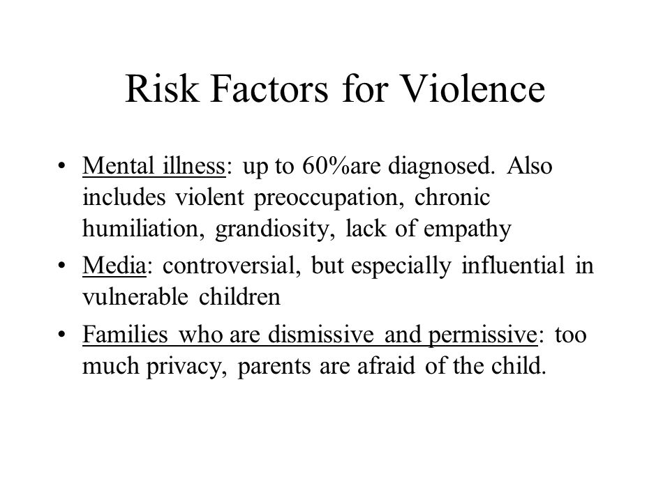Risk Factors for Violence Mental illness: up to 60%are diagnosed. Also includes violent preoccupation, chronic humiliation, grandiosity, lack of empat