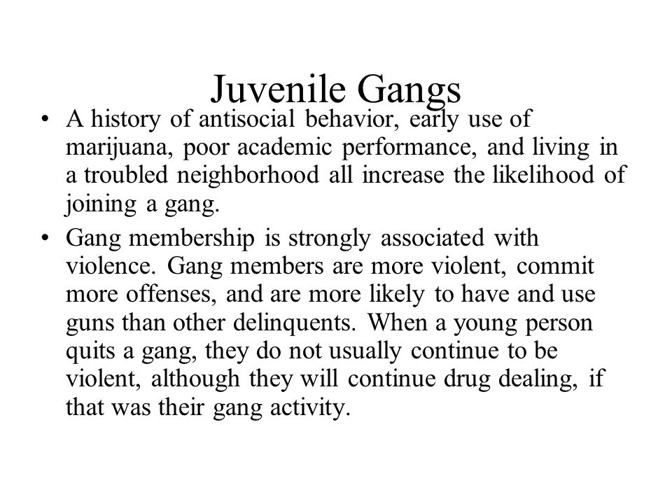 Juvenile Gangs A history of antisocial behavior, early use of marijuana, poor academic performance, and living in a troubled neighborhood all increase
