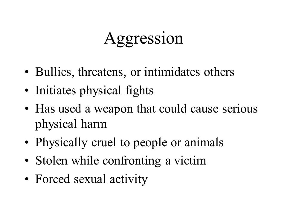 Aggression Bullies, threatens, or intimidates others Initiates physical fights Has used a weapon that could cause serious physical harm Physically cru