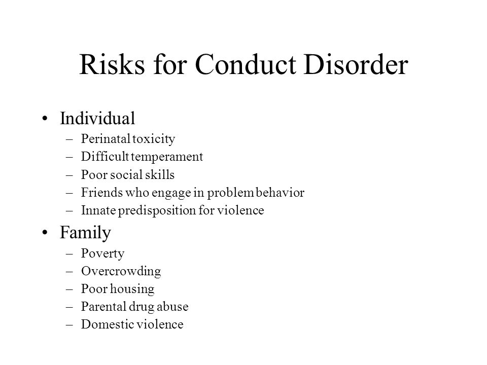 Risks for Conduct Disorder Individual –Perinatal toxicity –Difficult temperament –Poor social skills –Friends who engage in problem behavior –Innate p