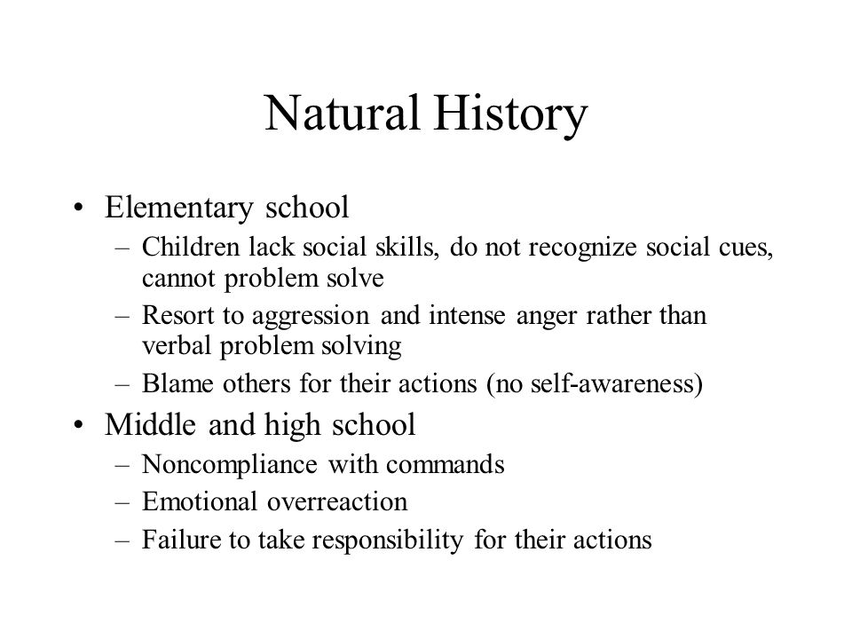 Natural History Elementary school –Children lack social skills, do not recognize social cues, cannot problem solve –Resort to aggression and intense a