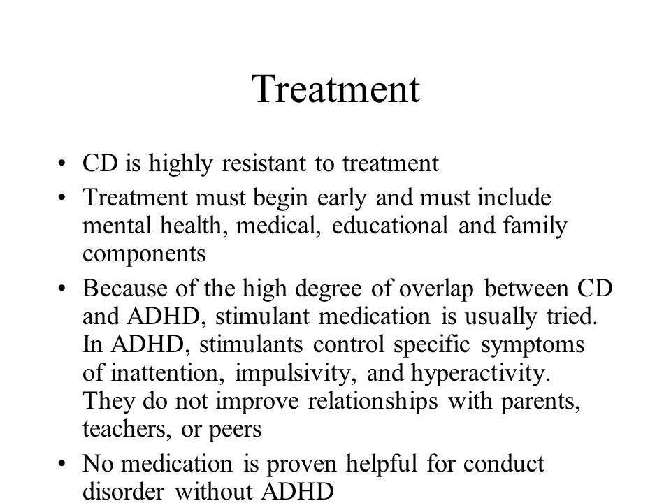 Treatment CD is highly resistant to treatment Treatment must begin early and must include mental health, medical, educational and family components Be