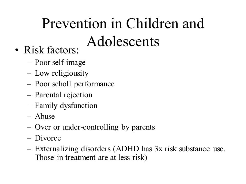 Prevention in Children and Adolescents Risk factors: –Poor self-image –Low religiousity –Poor scholl performance –Parental rejection –Family dysfuncti