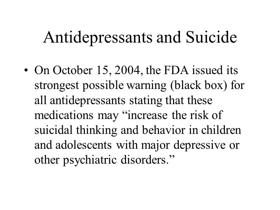 Antidepressants and Suicide On October 15, 2004, the FDA issued its strongest possible warning (black box) for all antidepressants stating that these