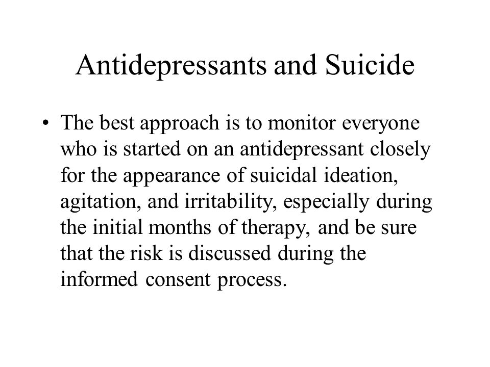 Antidepressants and Suicide The best approach is to monitor everyone who is started on an antidepressant closely for the appearance of suicidal ideati