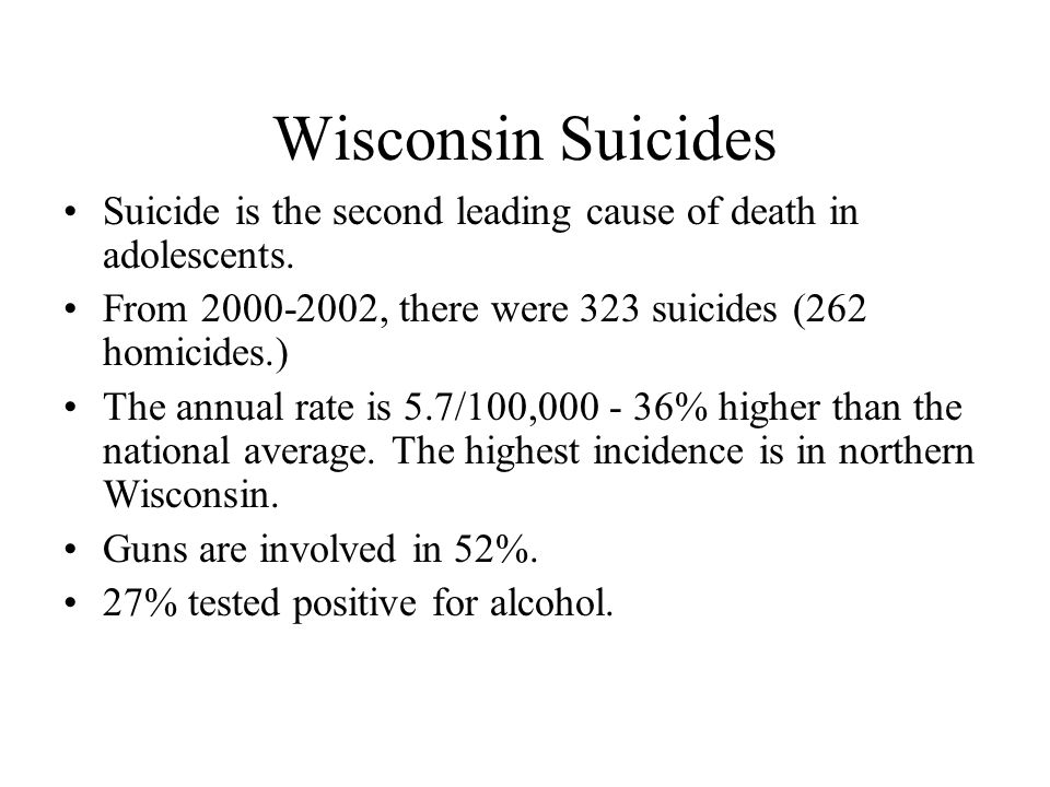 Wisconsin Suicides Suicide is the second leading cause of death in adolescents. From 2000-2002, there were 323 suicides (262 homicides.) The annual ra