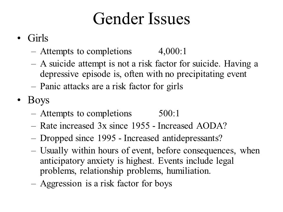 Gender Issues Girls –Attempts to completions4,000:1 –A suicide attempt is not a risk factor for suicide. Having a depressive episode is, often with no