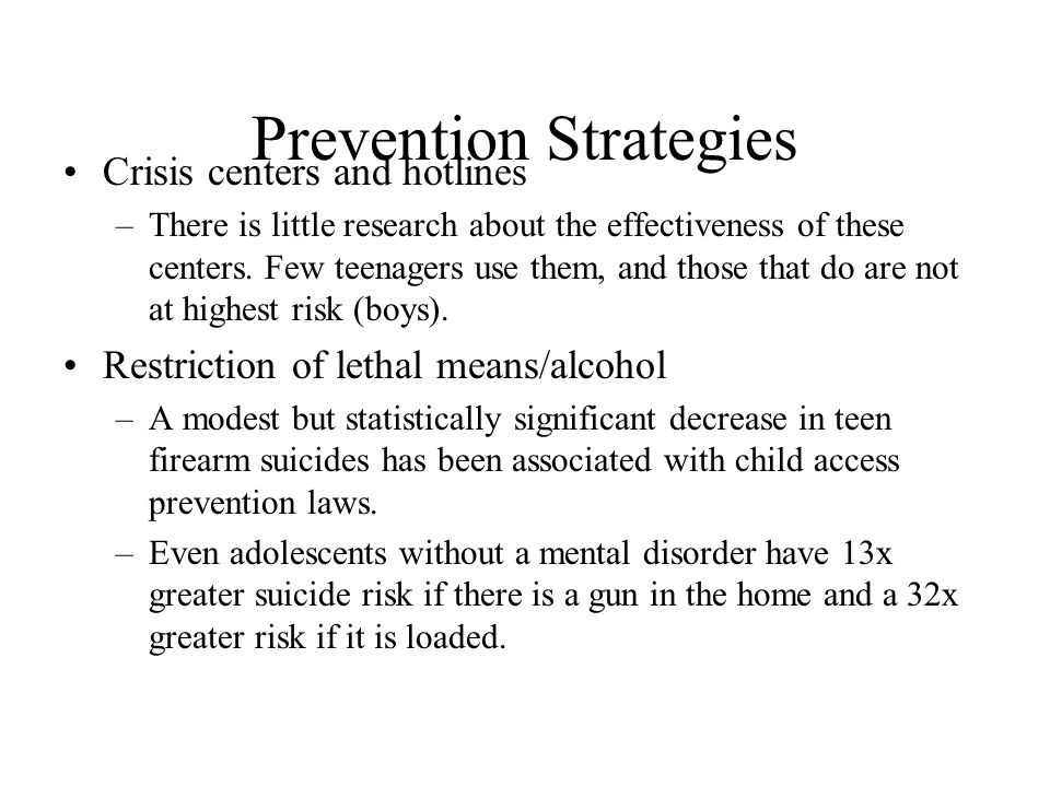 Prevention Strategies Crisis centers and hotlines –There is little research about the effectiveness of these centers. Few teenagers use them, and thos