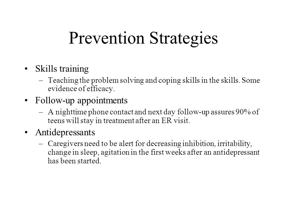 Prevention Strategies Skills training –Teaching the problem solving and coping skills in the skills. Some evidence of efficacy. Follow-up appointments