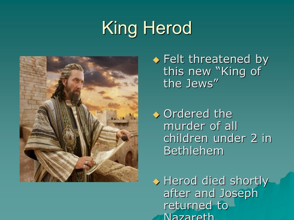 "King Herod  Felt threatened by this new ""King of the Jews""  Ordered the murder of all children under 2 in Bethlehem  Herod died shortly after and J"