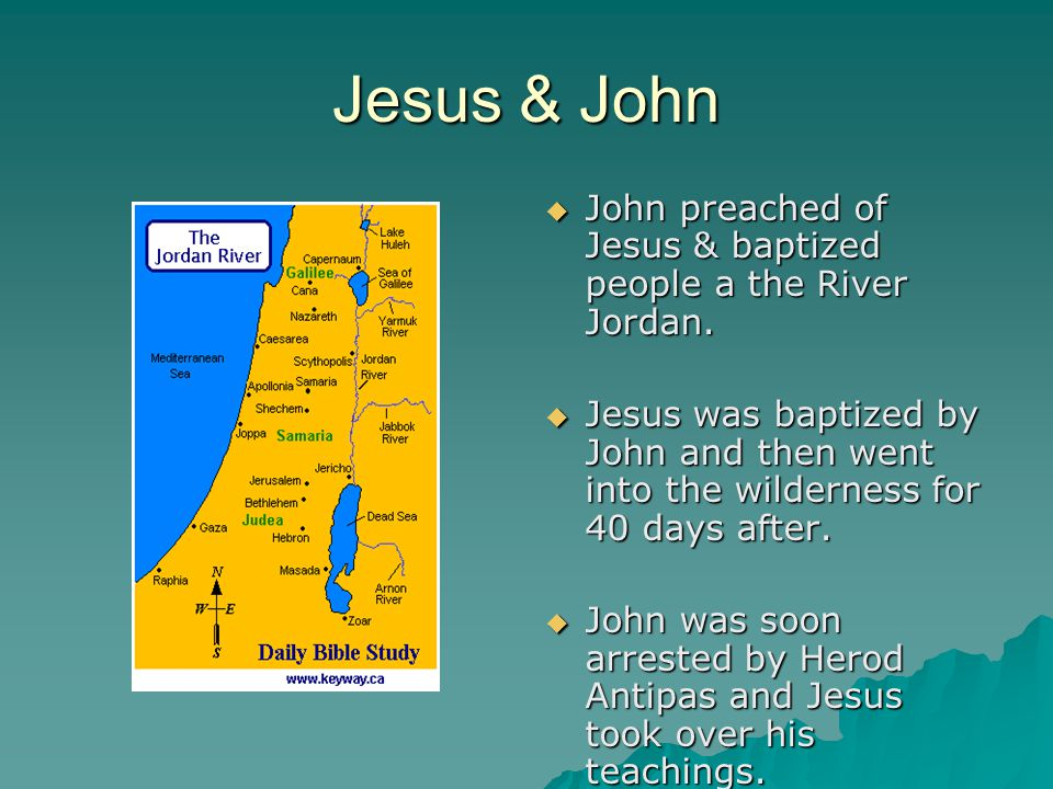 Jesus & John  John preached of Jesus & baptized people a the River Jordan.  Jesus was baptized by John and then went into the wilderness for 40 days