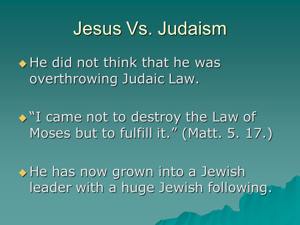 "Jesus Vs. Judaism  He did not think that he was overthrowing Judaic Law.  ""I came not to destroy the Law of Moses but to fulfill it."" (Matt. 5. 17.)"