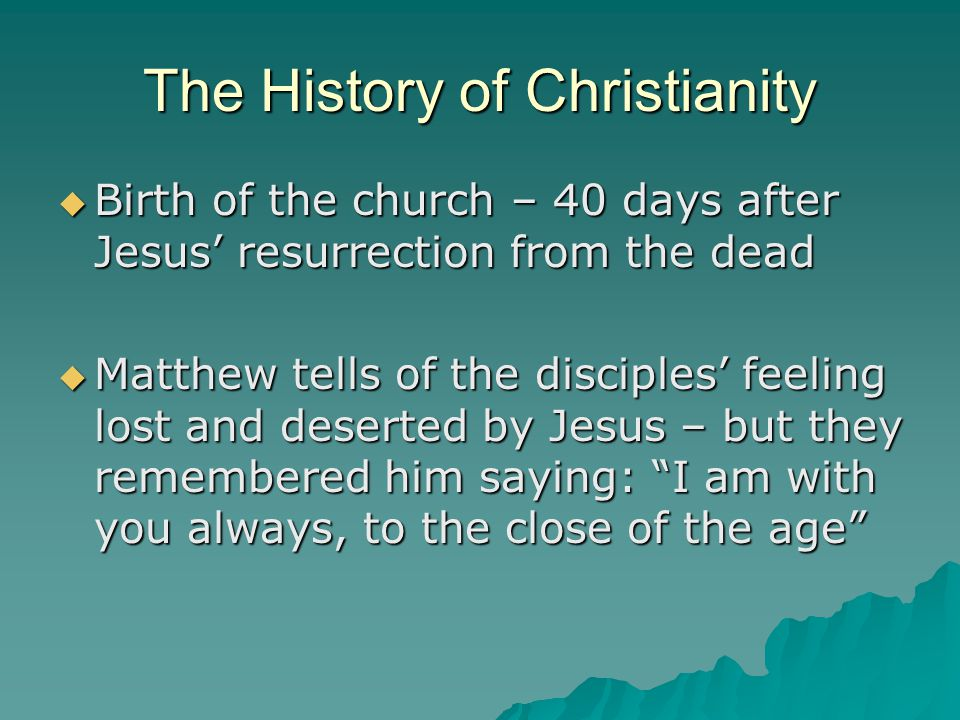 The History of Christianity  Birth of the church – 40 days after Jesus' resurrection from the dead  Matthew tells of the disciples' feeling lost and