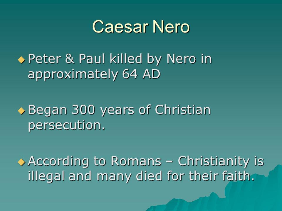 Caesar Nero  Peter & Paul killed by Nero in approximately 64 AD  Began 300 years of Christian persecution.  According to Romans – Christianity is i
