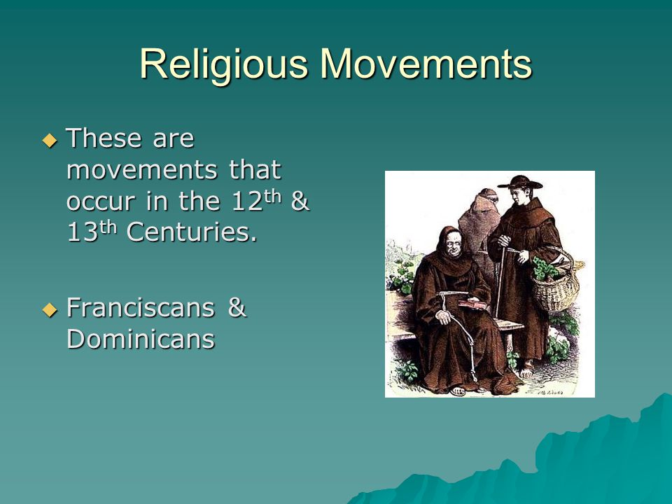 Religious Movements  These are movements that occur in the 12 th & 13 th Centuries.  Franciscans & Dominicans