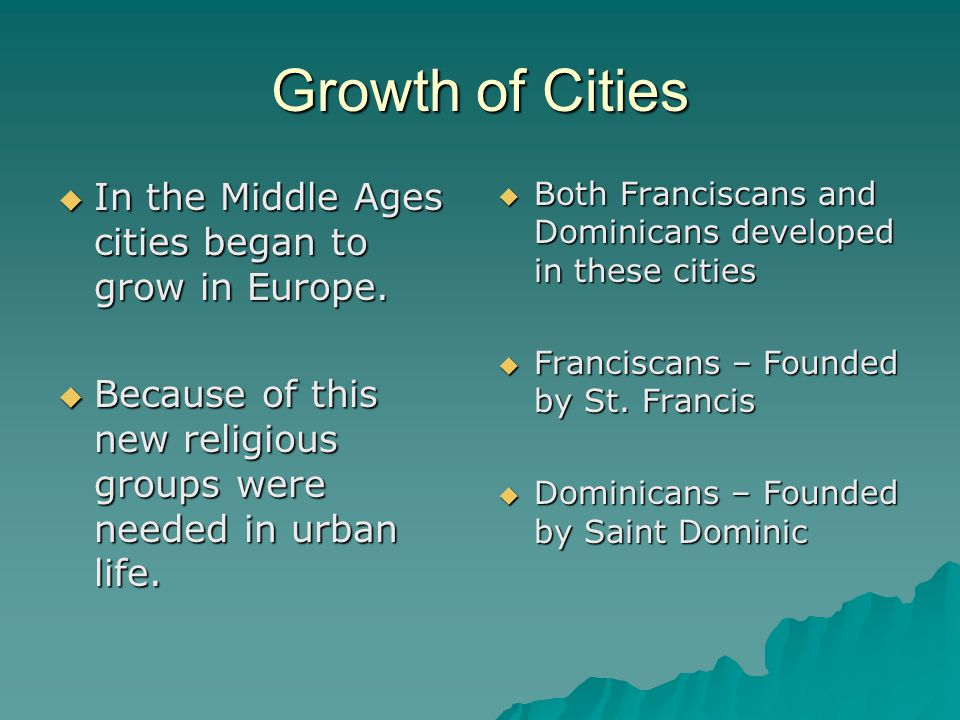 Growth of Cities  In the Middle Ages cities began to grow in Europe.  Because of this new religious groups were needed in urban life.  Both Francis