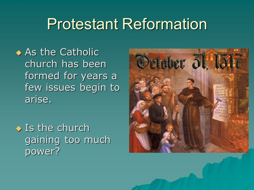 Protestant Reformation  As the Catholic church has been formed for years a few issues begin to arise.  Is the church gaining too much power?
