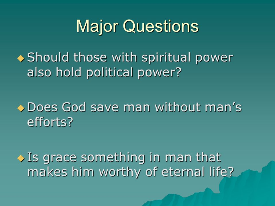 Major Questions  Should those with spiritual power also hold political power?  Does God save man without man's efforts?  Is grace something in man