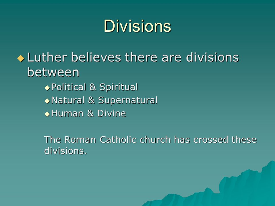 Divisions  Luther believes there are divisions between  Political & Spiritual  Natural & Supernatural  Human & Divine The Roman Catholic church has crossed these divisions.