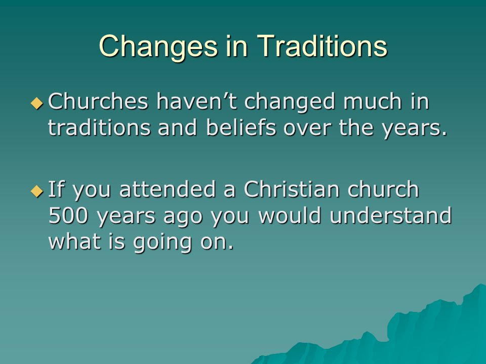 Changes in Traditions  Churches haven't changed much in traditions and beliefs over the years.  If you attended a Christian church 500 years ago you