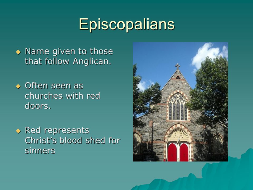 Episcopalians  Name given to those that follow Anglican.  Often seen as churches with red doors.  Red represents Christ's blood shed for sinners