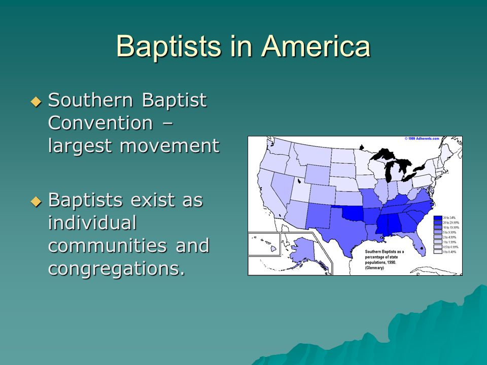 Baptists in America  Southern Baptist Convention – largest movement  Baptists exist as individual communities and congregations.