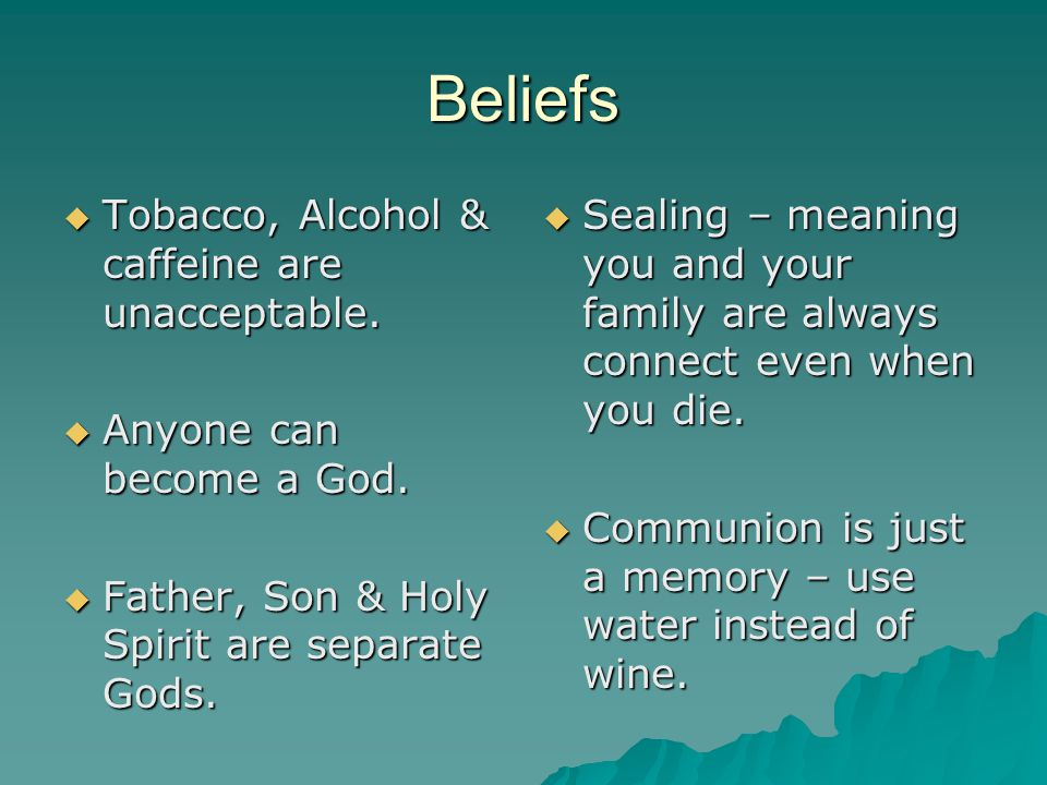 Beliefs  Tobacco, Alcohol & caffeine are unacceptable.  Anyone can become a God.  Father, Son & Holy Spirit are separate Gods.  Sealing – meaning