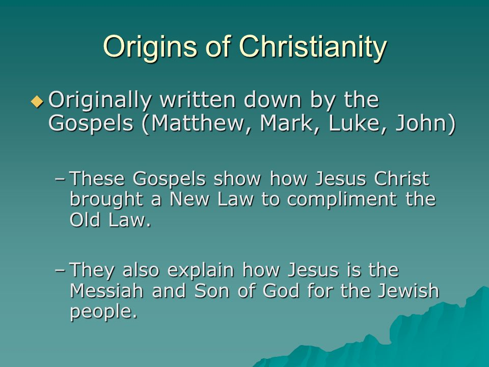 Origins of Christianity  Originally written down by the Gospels (Matthew, Mark, Luke, John) –These Gospels show how Jesus Christ brought a New Law to