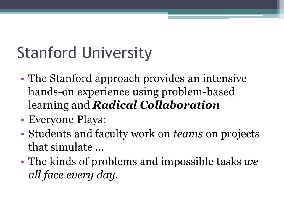 Stanford University The Stanford approach provides an intensive hands-on experience using problem-based learning and Radical Collaboration Everyone Pl
