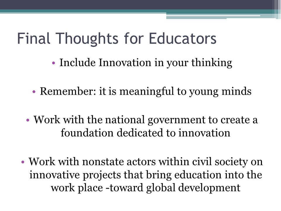 Final Thoughts for Educators Include Innovation in your thinking Remember: it is meaningful to young minds Work with the national government to create