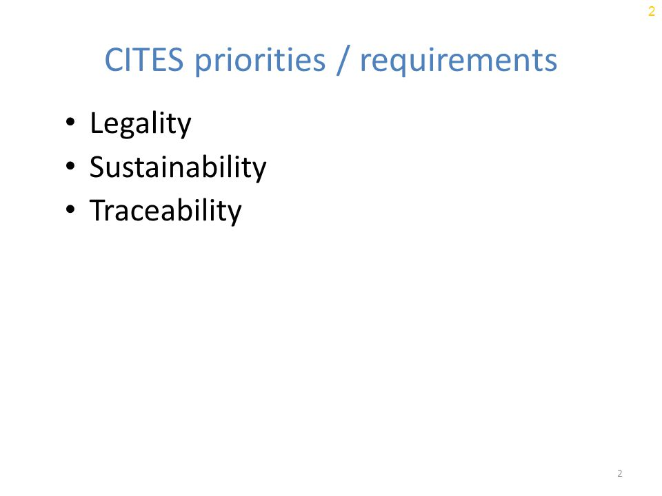 2 2 CITES priorities / requirements Legality Sustainability Traceability