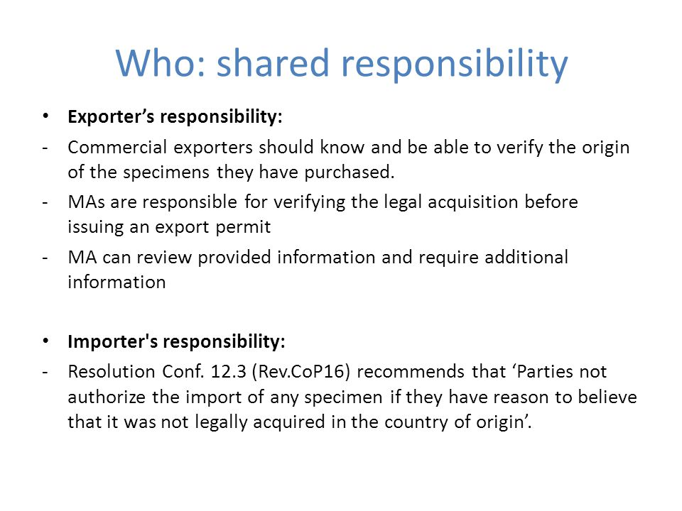 Who: shared responsibility Exporter's responsibility: -Commercial exporters should know and be able to verify the origin of the specimens they have purchased.