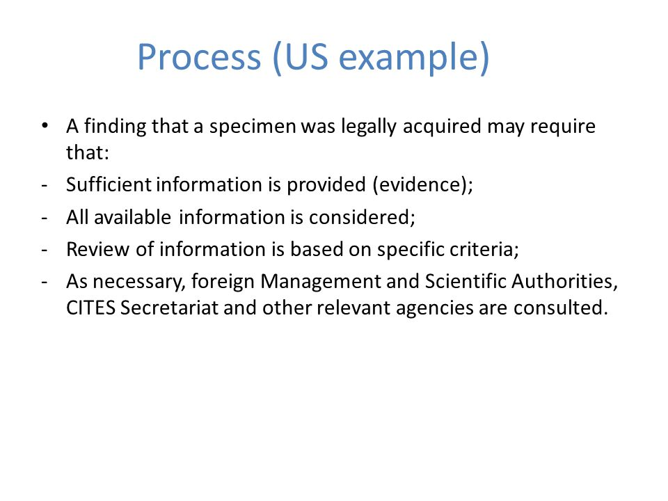 Process (US example) A finding that a specimen was legally acquired may require that: -Sufficient information is provided (evidence); -All available information is considered; -Review of information is based on specific criteria; -As necessary, foreign Management and Scientific Authorities, CITES Secretariat and other relevant agencies are consulted.