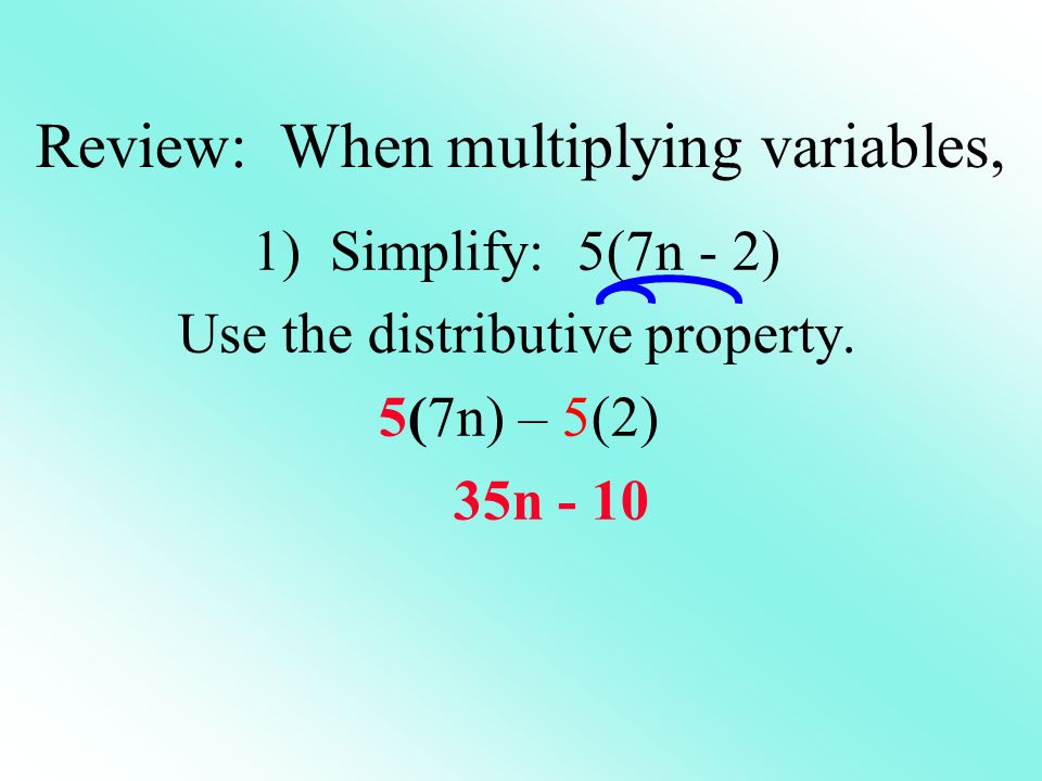 1) Simplify: 5(7n - 2) Use the distributive property. 5(7n) – 5(2) 35n - 10 Review: When multiplying variables,
