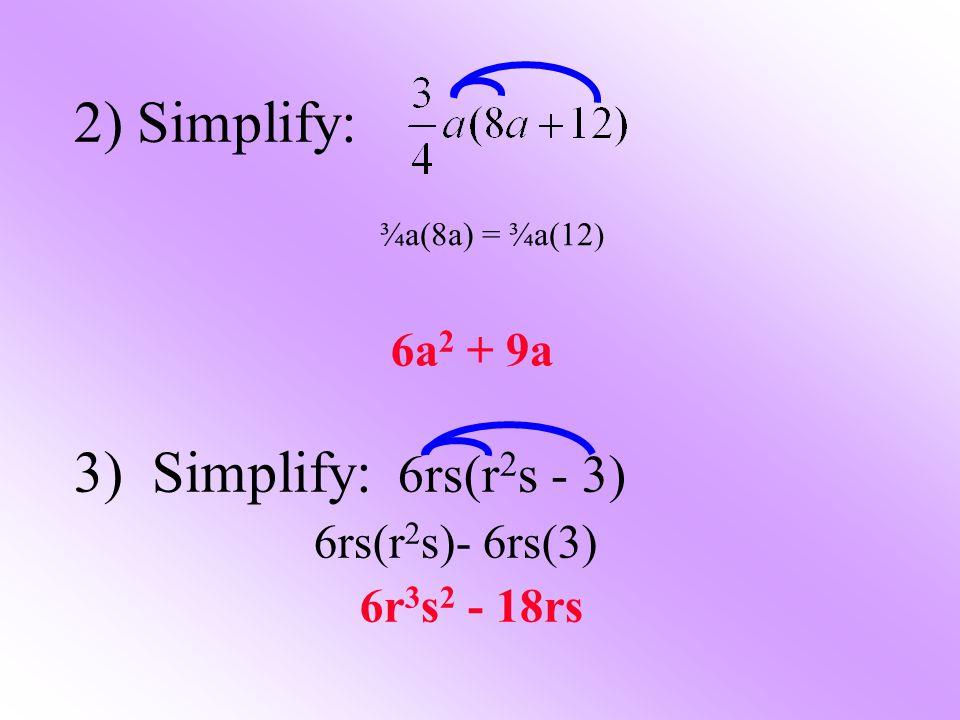 2) Simplify: 6a 2 + 9a 3) Simplify: 6rs(r 2 s - 3) 6rs(r 2 s)- 6rs(3) 6r 3 s 2 - 18rs ¾a(8a) = ¾a(12 )