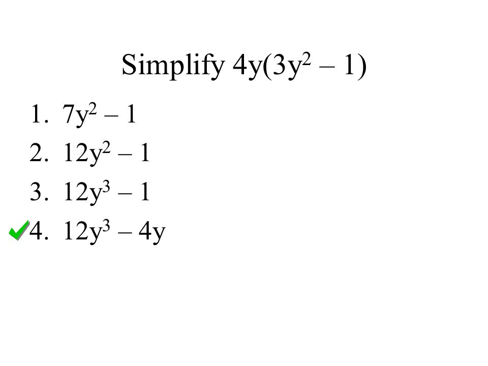 Simplify 4y(3y 2 – 1) 1.7y 2 – 1 2.12y 2 – 1 3.12y 3 – 1 4.12y 3 – 4y