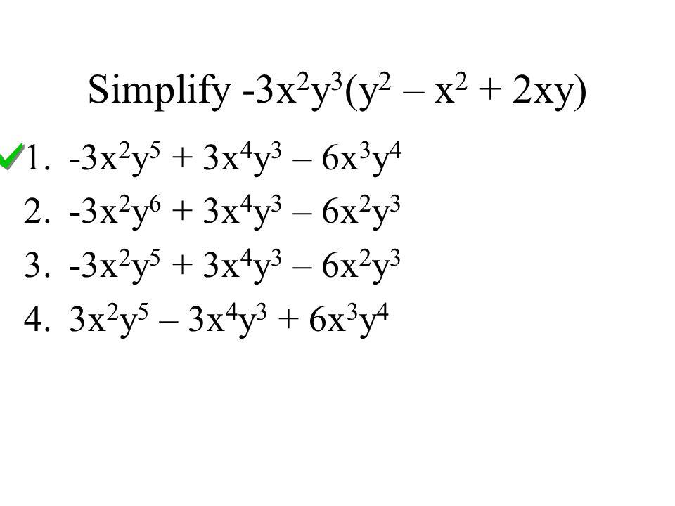 Simplify -3x 2 y 3 (y 2 – x 2 + 2xy) 1.-3x 2 y 5 + 3x 4 y 3 – 6x 3 y 4 2.-3x 2 y 6 + 3x 4 y 3 – 6x 2 y 3 3.-3x 2 y 5 + 3x 4 y 3 – 6x 2 y 3 4.3x 2 y 5 – 3x 4 y 3 + 6x 3 y 4