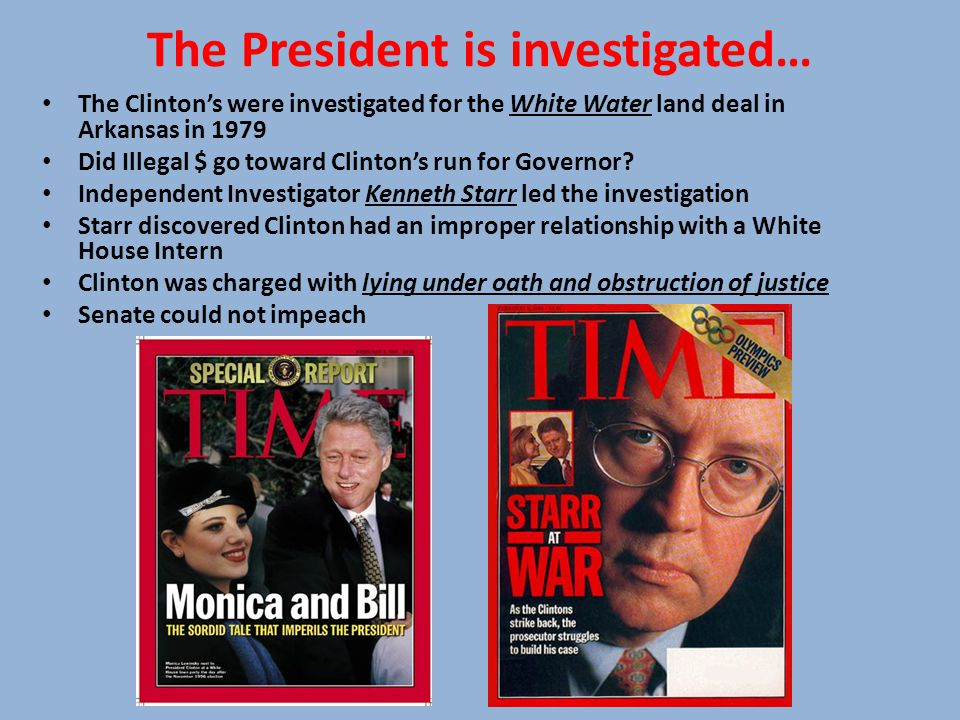 The President is investigated… The Clinton's were investigated for the White Water land deal in Arkansas in 1979 Did Illegal $ go toward Clinton's run for Governor.