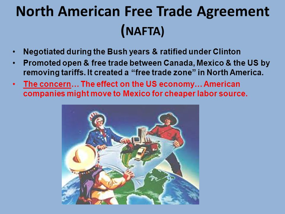 North American Free Trade Agreement ( NAFTA) Negotiated during the Bush years & ratified under Clinton Promoted open & free trade between Canada, Mexico & the US by removing tariffs.