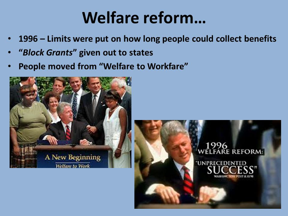 Welfare reform… 1996 – Limits were put on how long people could collect benefits Block Grants given out to states People moved from Welfare to Workfare