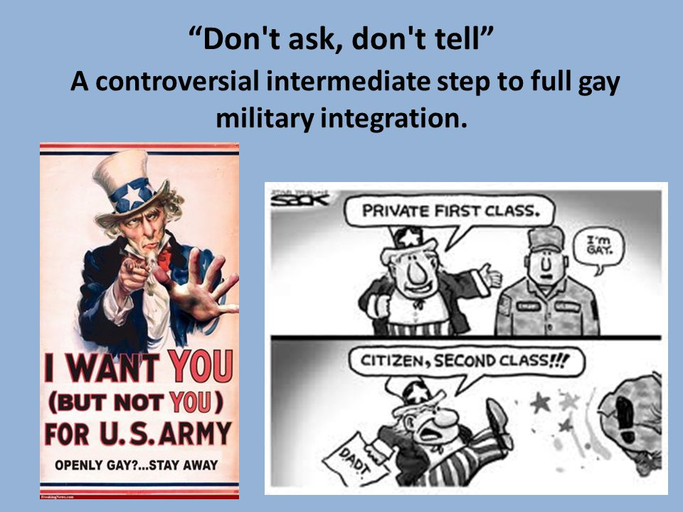 Don t ask, don t tell A controversial intermediate step to full gay military integration.