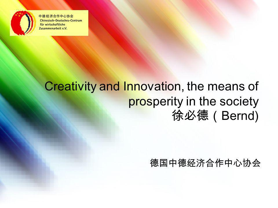 Creativity and Innovation, the means of prosperity in the society 徐必德( Bernd) 德国中德经济合作中心协会
