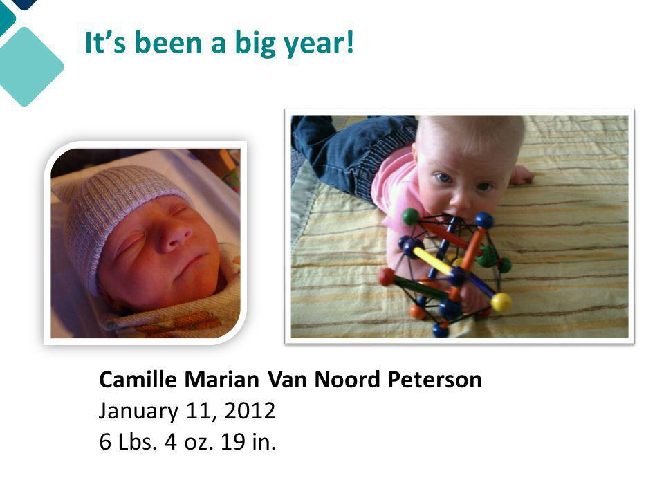 Camille Marian Van Noord Peterson January 11, 2012 6 Lbs. 4 oz. 19 in. It's been a big year!